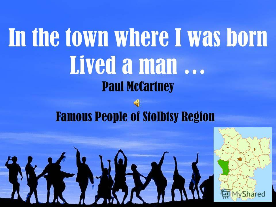 In the town where I was born Lived a man … Paul McCartney Famous People of Stolbtsy Region