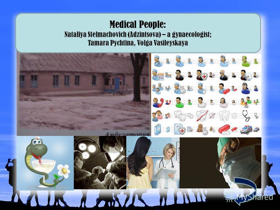 Medical People: Nataliya Stelmachovich (Adzintsova) – a gynaecologist; Tamara Pychtina, Volga Vasileyskaya