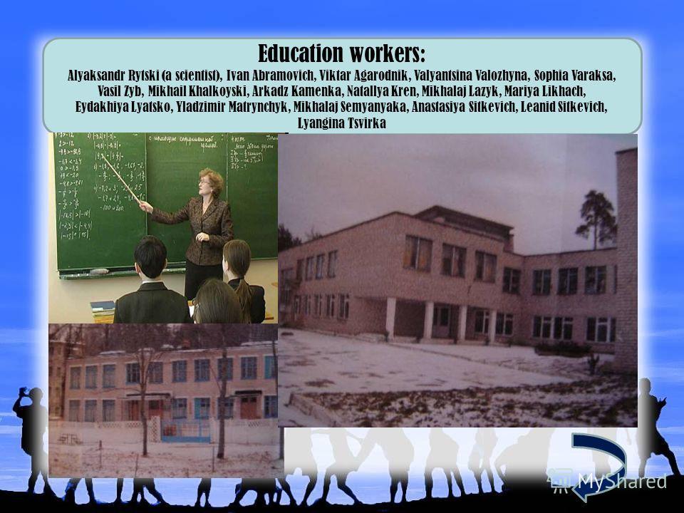 Education workers: Alyaksandr Rytski (a scientist), Ivan Abramovich, Viktar Agarodnik, Valyantsina Valozhyna, Sophia Varaksa, Vasil Zyb, Mikhail Khalkoyski, Arkadz Kamenka, Natallya Kren, Mikhalaj Lazyk, Mariya Likhach, Eydakhiya Lyatsko, Yladzimir M