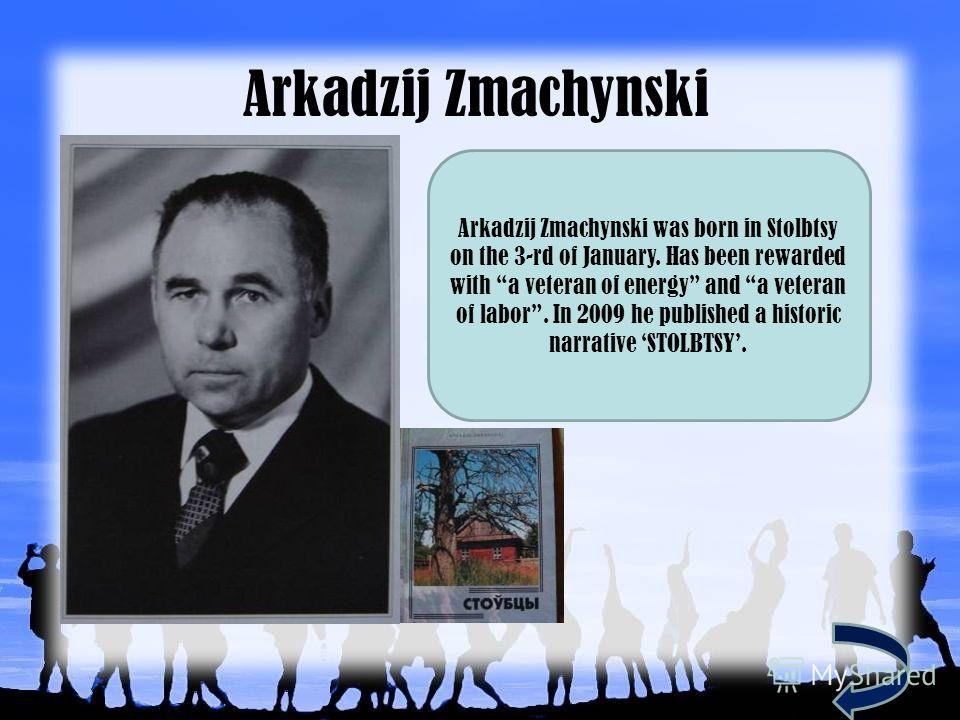 Arkadzij Zmachynski Arkadzij Zmachynski was born in Stolbtsy on the 3-rd of January. Has been rewarded with a veteran of energy and a veteran of labor. In 2009 he published a historic narrative STOLBTSY.