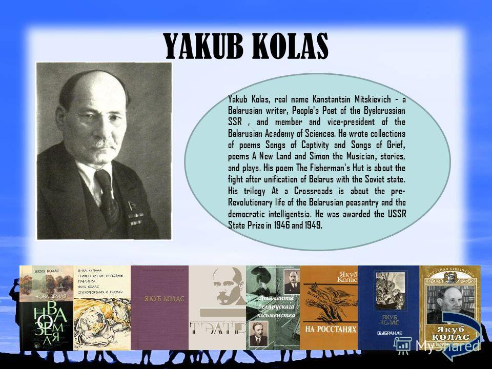 YAKUB KOLAS Yakub Kolas, real name Kanstantsin Mitskievich - a Belarusian writer, People's Poet of the Byelorussian SSR, and member and vice-president of the Belarusian Academy of Sciences. He wrote collections of poems Songs of Captivity and Songs o