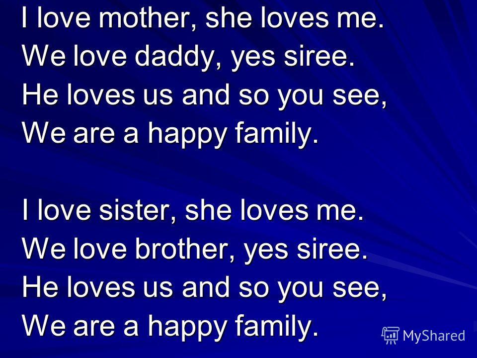 I love mother, she loves me. I love mother, she loves me. We love daddy, yes siree. We love daddy, yes siree. He loves us and so you see, He loves us and so you see, We are a happy family. We are a happy family. I love sister, she loves me. I love si