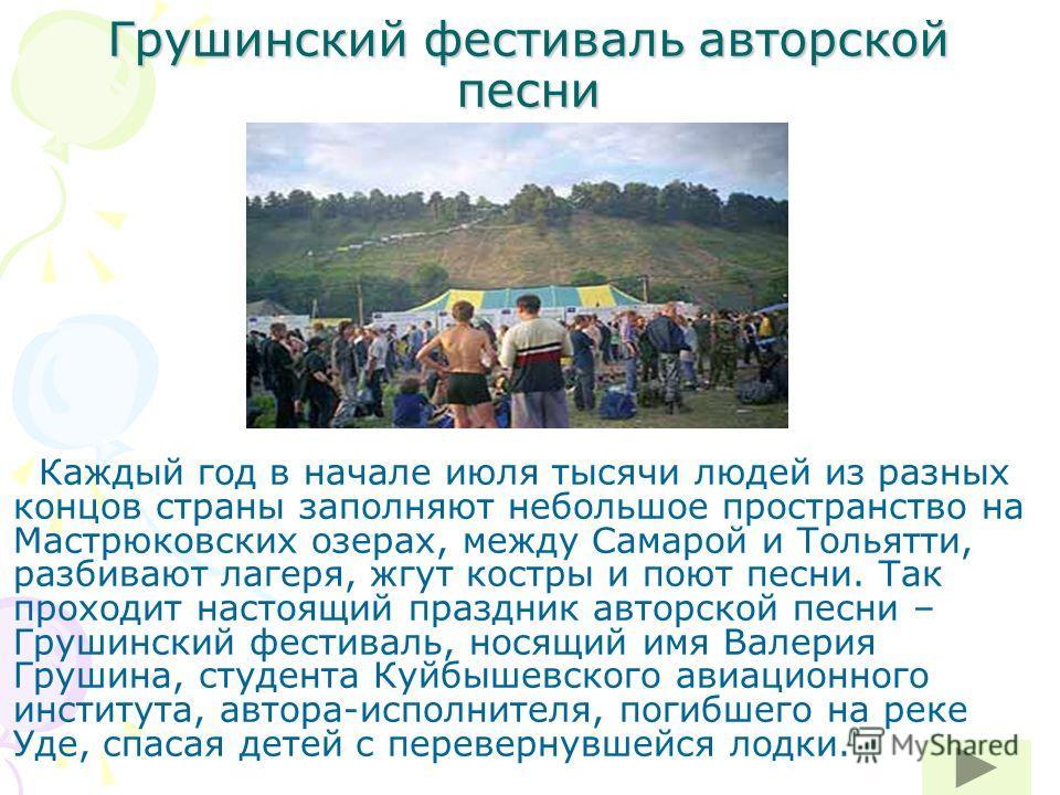 Грушинский фестиваль авторской песни Каждый год в начале июля тысячи людей из разных концов страны заполняют небольшое пространство на Мастрюковских озерах, между Самарой и Тольятти, разбивают лагеря, жгут костры и поют песни. Так проходит настоящий