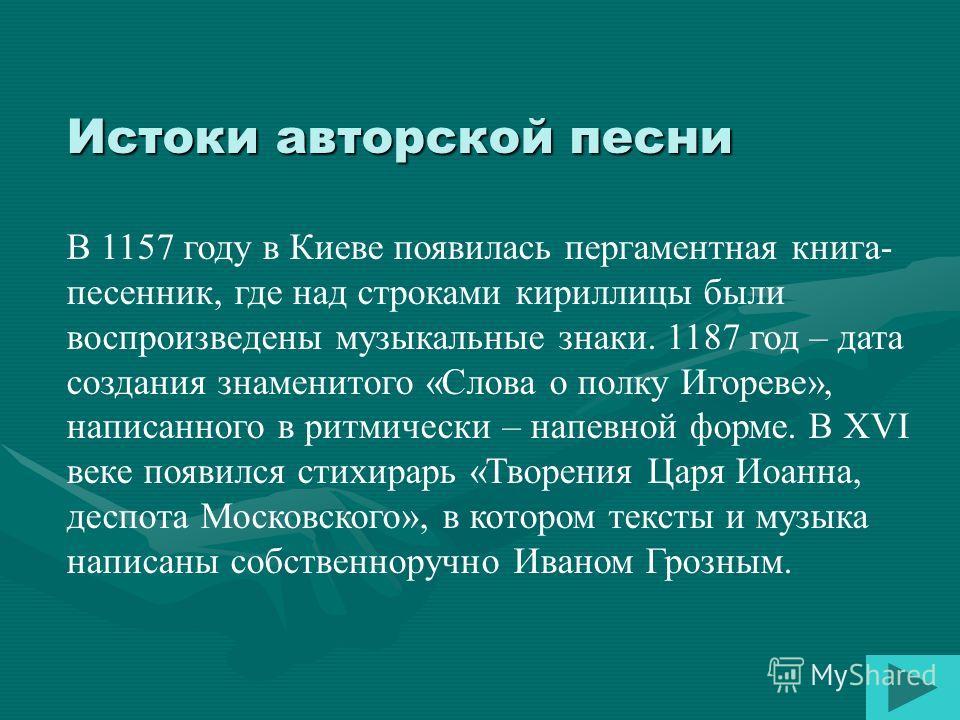 Истоки авторской песни В 1157 году в Киеве появилась пергаментная книга- песенник, где над строками кириллицы были воспроизведены музыкальные знаки. 1187 год – дата создания знаменитого «Слова о полку Игореве», написанного в ритмически – напевной фор