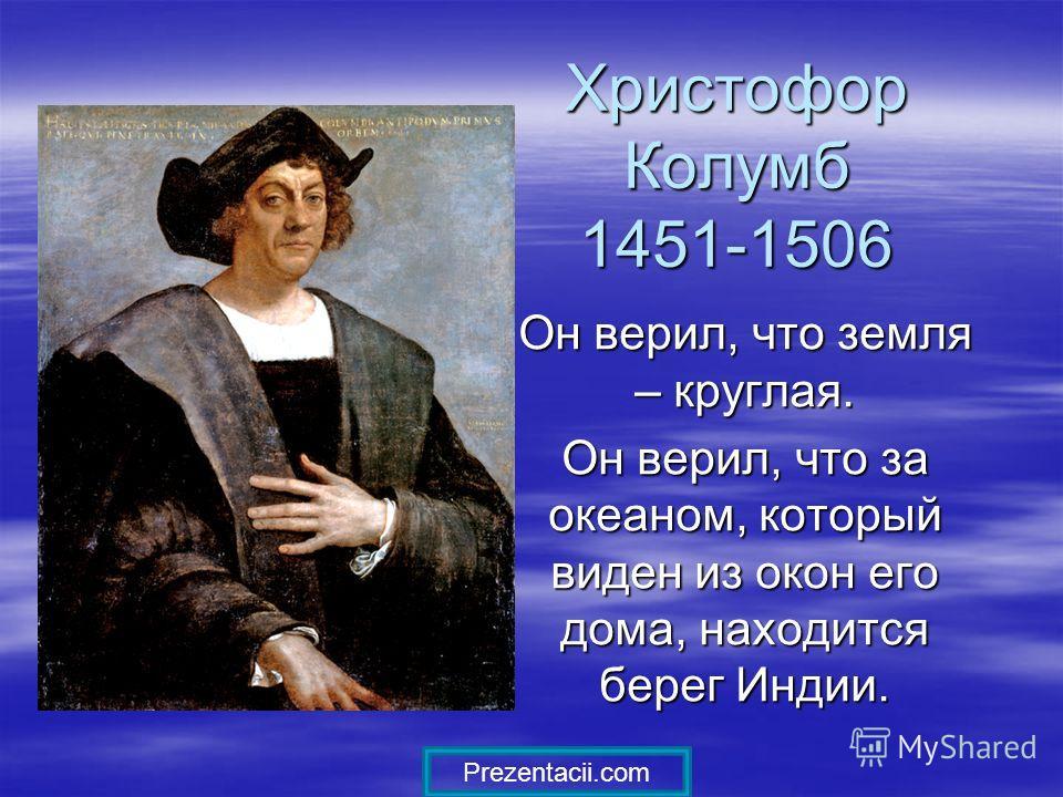 Христофор Колумб 1451-1506 Он верил, что земля – круглая. Он верил, что за океаном, который виден из окон его дома, находится берег Индии. Prezentacii.com