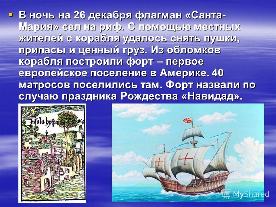 В ночь на 26 декабря флагман «Санта- Мария» сел на риф. С помощью местных жителей с корабля удалось снять пушки, припасы и ценный груз. Из обломков корабля построили форт – первое европейское поселение в Америке. 40 матросов поселились там. Форт назв