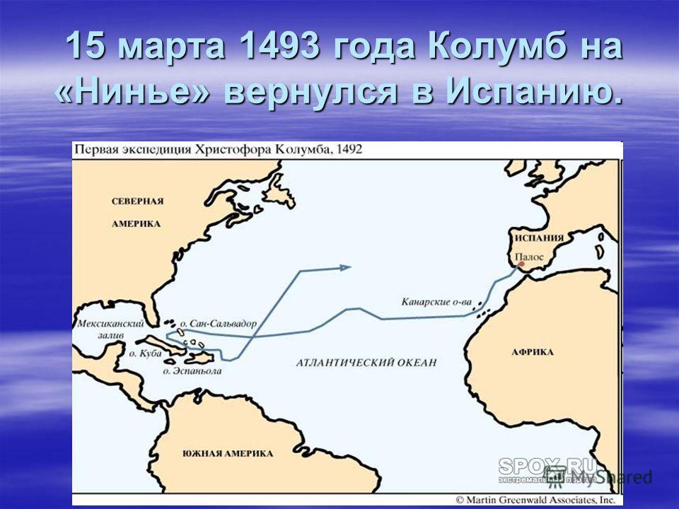 15 марта 1493 года Колумб на «Нинье» вернулся в Испанию. 15 марта 1493 года Колумб на «Нинье» вернулся в Испанию.