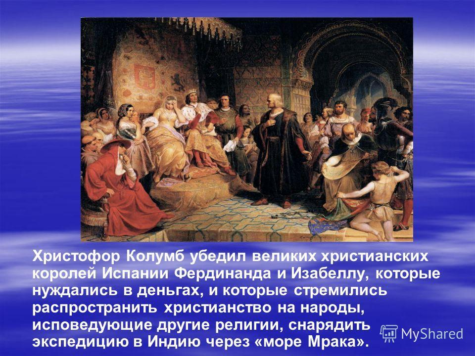 Христофор Колумб убедил великих христианских королей Испании Фердинанда и Изабеллу, которые нуждались в деньгах, и которые стремились распространить христианство на народы, исповедующие другие религии, снарядить экспедицию в Индию через «море Мрака».