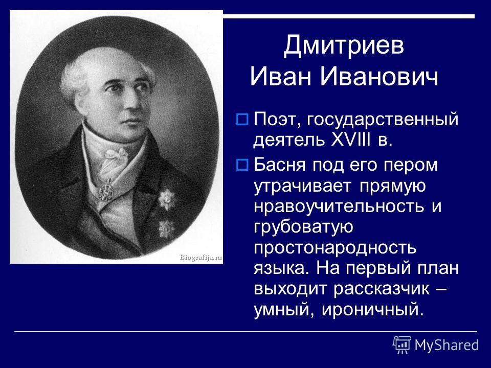 Дмитриев Иван Иванович Поэт, государственный деятель ХVIII в. Басня под его пером утрачивает прямую нравоучительность и грубоватую простонародность языка. На первый план выходит рассказчик – умный, ироничный.