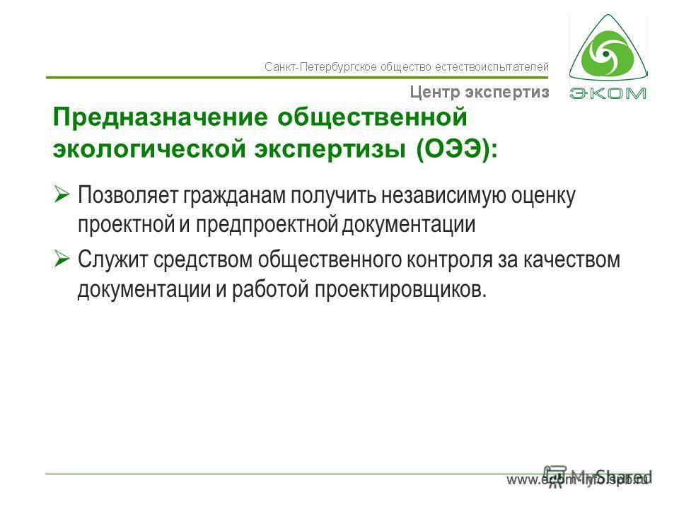 www.ecom-info.spb.ru Предназначение общественной экологической экспертизы (ОЭЭ): Позволяет гражданам получить независимую оценку проектной и предпроектной документации Служит средством общественного контроля за качеством документации и работой проект