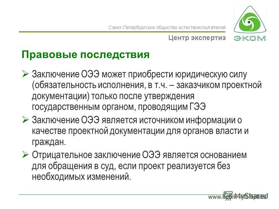 www.ecom-info.spb.ru Правовые последствия Заключение ОЭЭ может приобрести юридическую силу (обязательность исполнения, в т.ч. – заказчиком проектной документации) только после утверждения государственным органом, проводящим ГЭЭ Заключение ОЭЭ являетс