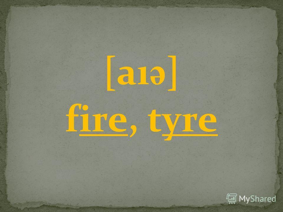 [aı ә ] fire, tyre