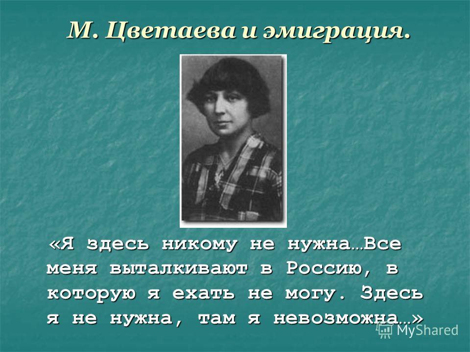 М. Цветаева и эмиграция. «Я здесь никому не нужна…Все меня выталкивают в Россию, в которую я ехать не могу. Здесь я не нужна, там я невозможна…» «Я здесь никому не нужна…Все меня выталкивают в Россию, в которую я ехать не могу. Здесь я не нужна, там