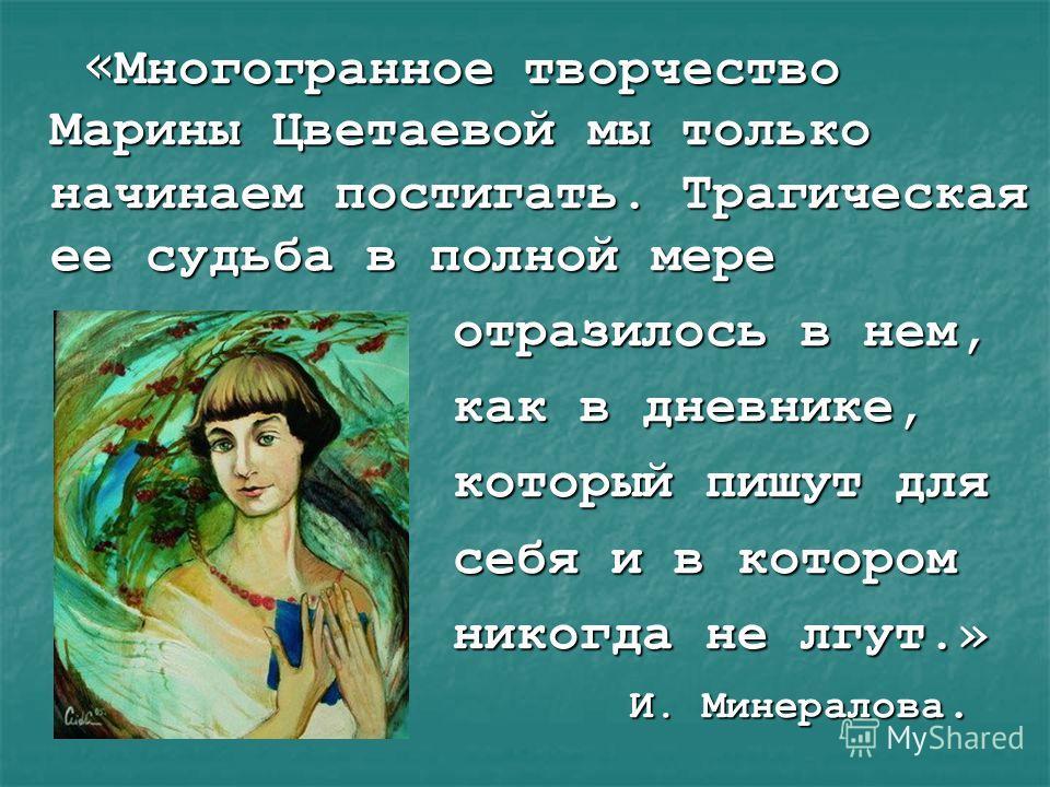 « Многогранное творчество Марины Цветаевой мы только начинаем постигать. Трагическая ее судьба в полной мере « Многогранное творчество Марины Цветаевой мы только начинаем постигать. Трагическая ее судьба в полной мере отразилось в нем, отразилось в н