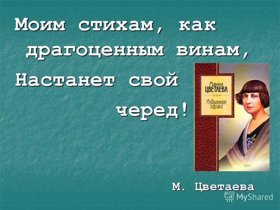 Моим стихам, как драгоценным винам, Настанет свой черед! черед! М. Цветаева М. Цветаева