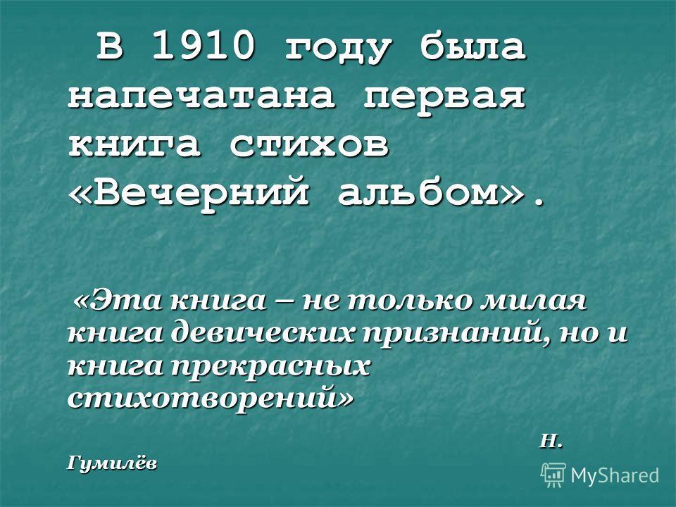 В 1910 году была напечатана первая книга стихов «Вечерний альбом». В 1910 году была напечатана первая книга стихов «Вечерний альбом». «Эта книга – не только милая книга девических признаний, но и книга прекрасных стихотворений» «Эта книга – не только