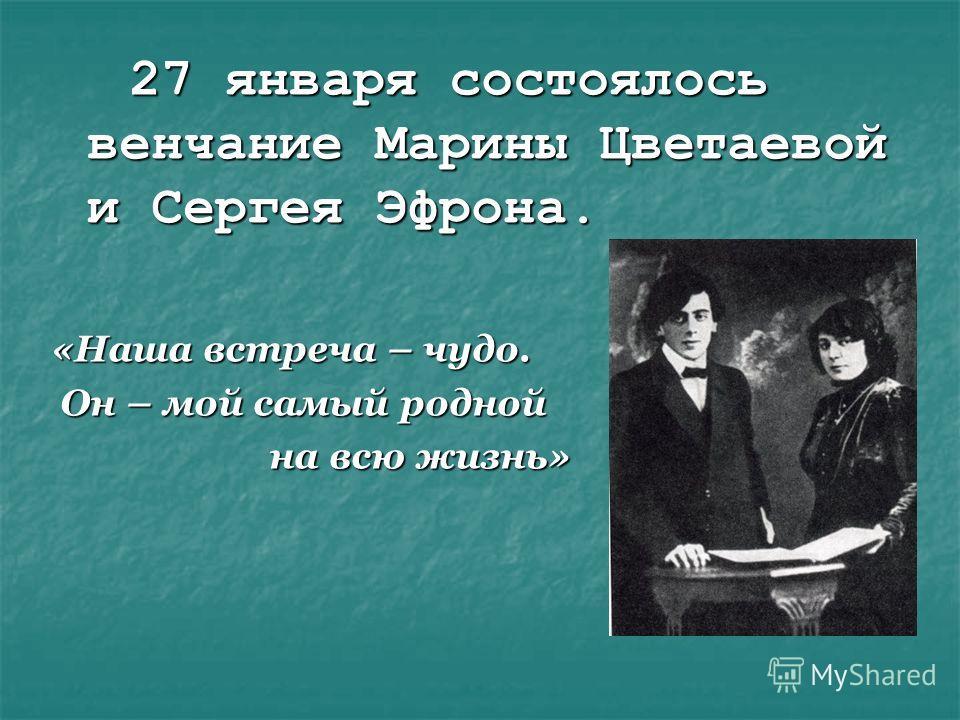 27 января состоялось венчание Марины Цветаевой и Сергея Эфрона. 27 января состоялось венчание Марины Цветаевой и Сергея Эфрона. «Наша встреча – чудо. Он – мой самый родной Он – мой самый родной на всю жизнь» на всю жизнь»