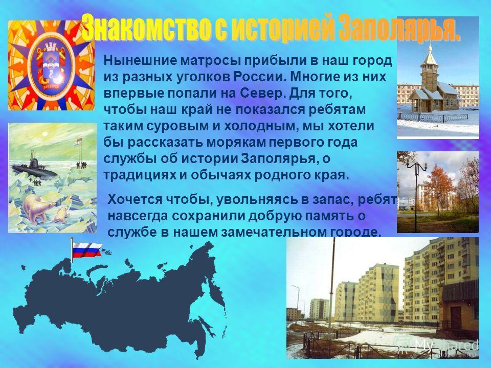 Нынешние матросы прибыли в наш город из разных уголков России. Многие из них впервые попали на Север. Для того, чтобы наш край не показался ребятам таким суровым и холодным, мы хотели бы рассказать морякам первого года службы об истории Заполярья, о