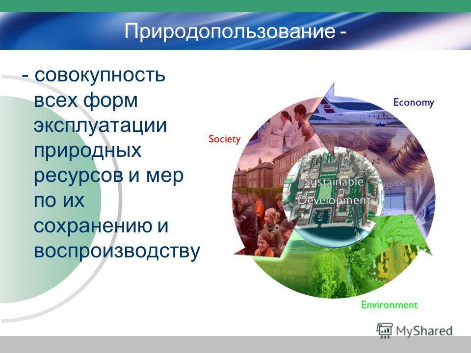 Природопользование - - совокупность всех форм эксплуатации природных ресурсов и мер по их сохранению и воспроизводству