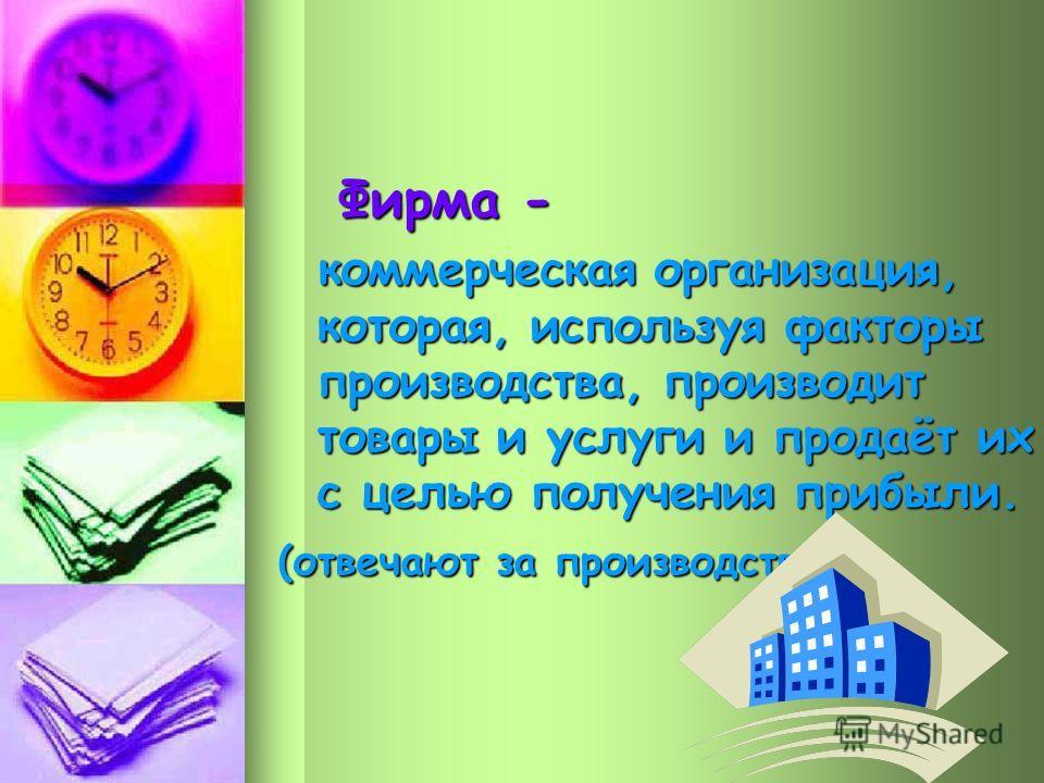 Фирма - коммерческая организация, которая, используя факторы производства, производит товары и услуги и продаёт их с целью получения прибыли. (отвечают за производство)