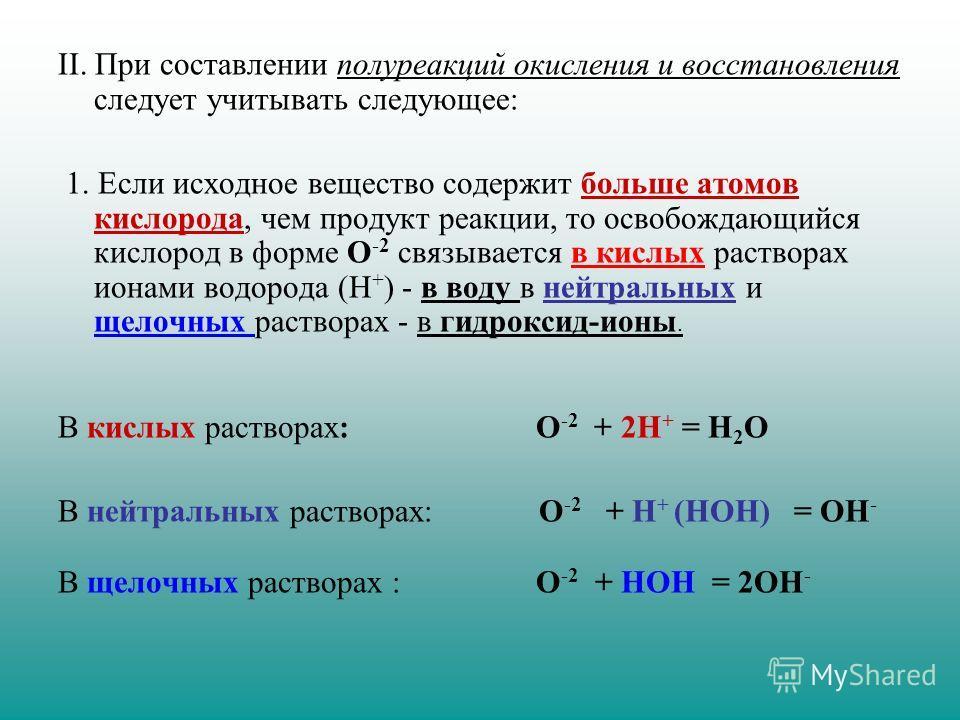 II. При составлении полуреакций окисления и восстановления следует учитывать следующее: 1. Если исходное вещество содержит больше атомов кислорода, чем продукт реакции, то освобождающийся кислород в форме О -2 связывается в кислых растворах ионами во