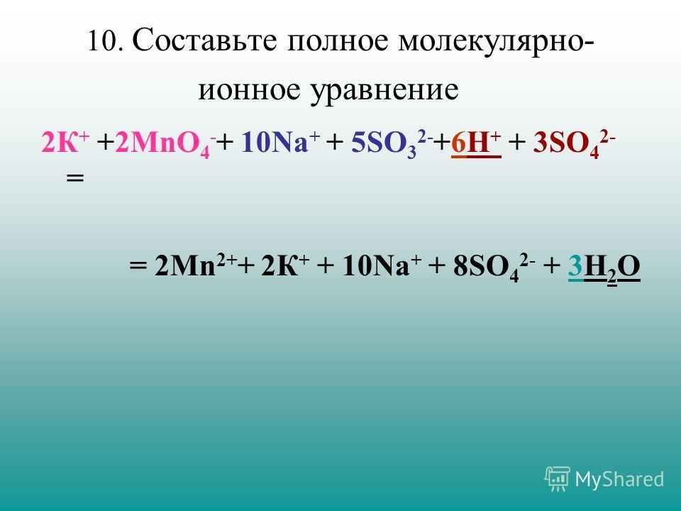 10. Составьте полное молекулярно- ионное уравнение 2К + +2MnO 4 - + 10Nа + + 5SO 3 2- +6H + + 3SO 4 2- = = 2Mn 2+ + 2К + + 10Nа + + 8SO 4 2- + 3H 2 O