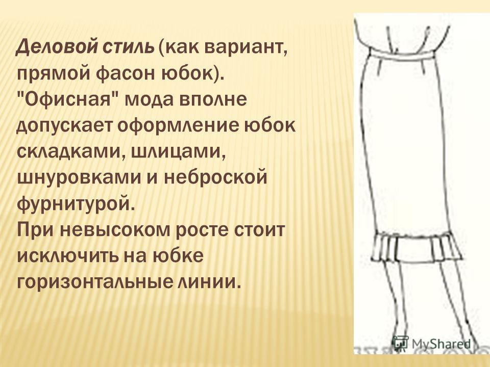 Деловой стиль (как вариант, прямой фасон юбок). Офисная мода вполне допускает оформление юбок складками, шлицами, шнуровками и неброской фурнитурой. При невысоком росте стоит исключить на юбке горизонтальные линии.