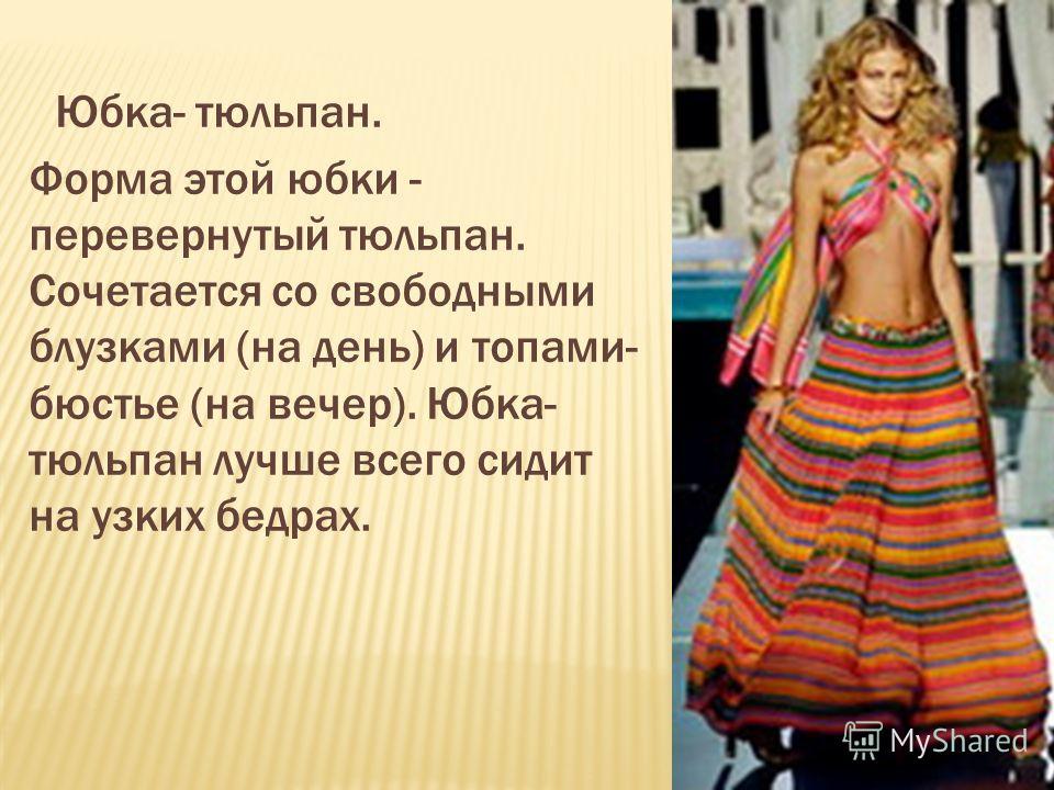 Юбка- тюльпан. Форма этой юбки - перевернутый тюльпан. Сочетается со свободными блузками (на день) и топами- бюстье (на вечер). Юбка- тюльпан лучше всего сидит на узких бедрах.