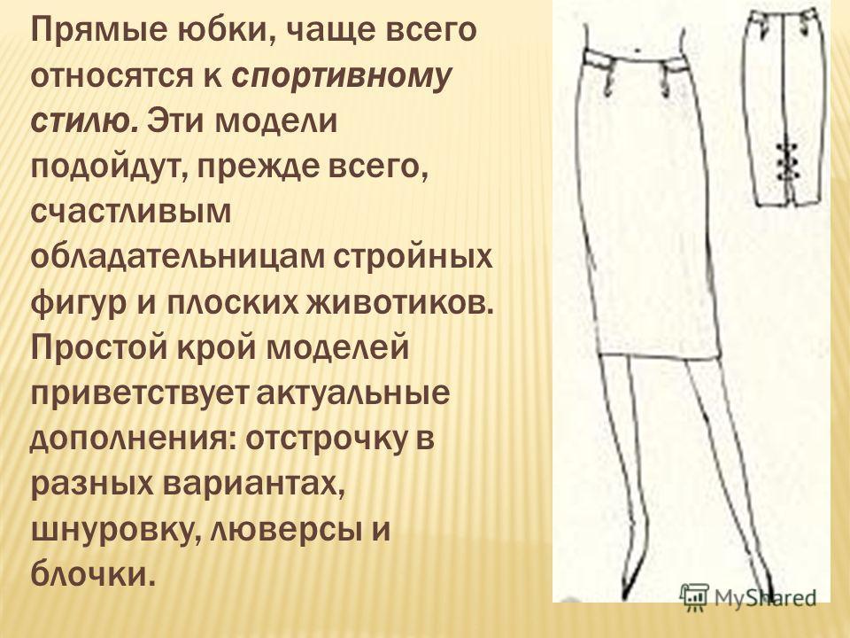 Прямые юбки, чаще всего относятся к спортивному стилю. Эти модели подойдут, прежде всего, счастливым обладательницам стройных фигур и плоских животиков. Простой крой моделей приветствует актуальные дополнения: отстрочку в разных вариантах, шнуровку,