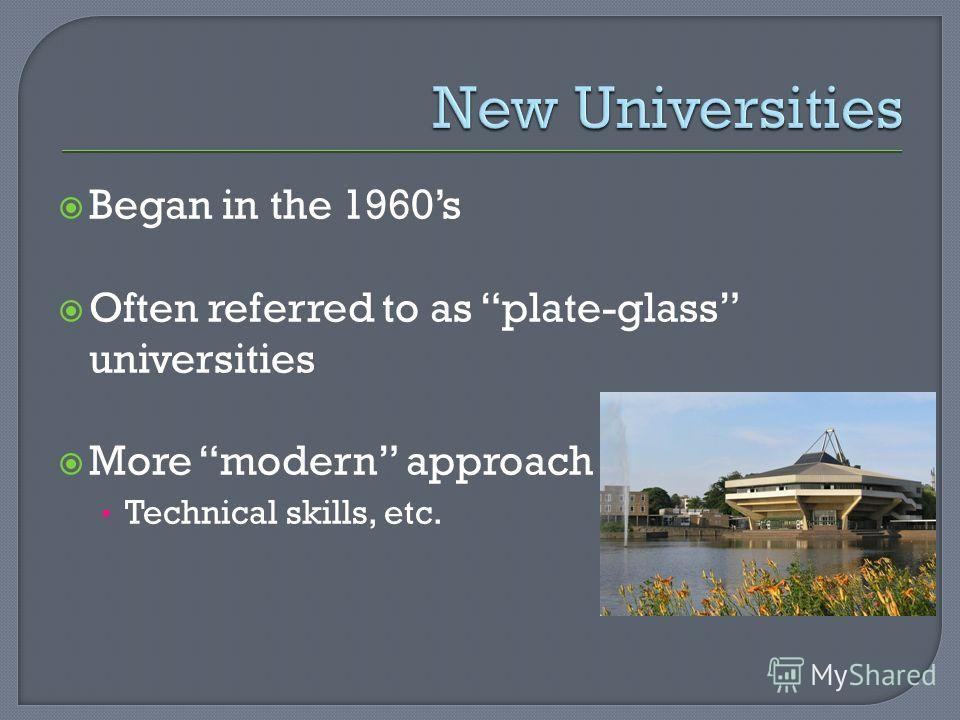Began in the 1960s Often referred to as plate-glass universities More modern approach Technical skills, etc.