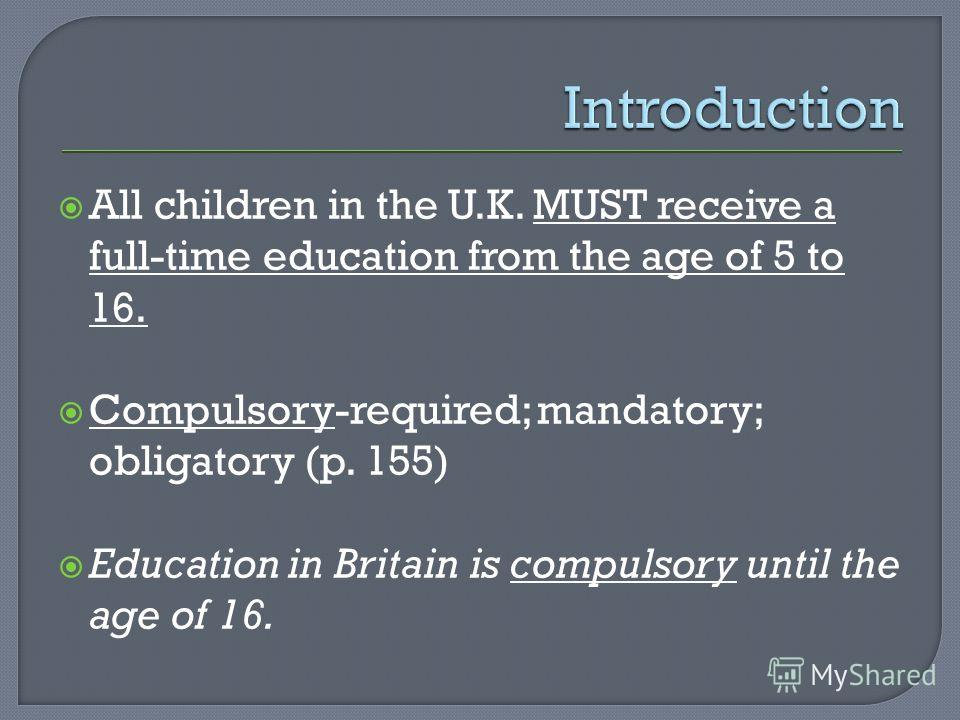 All children in the U.K. MUST receive a full-time education from the age of 5 to 16. Compulsory-required; mandatory; obligatory (p. 155) Education in Britain is compulsory until the age of 16.