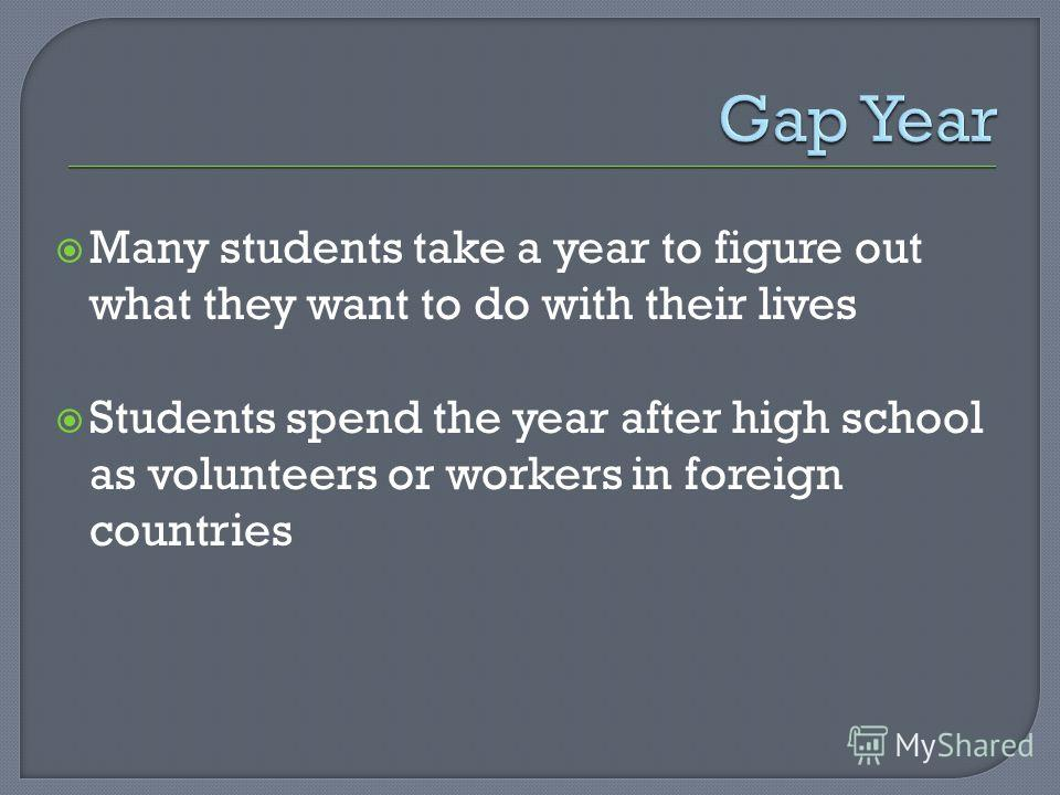 Many students take a year to figure out what they want to do with their lives Students spend the year after high school as volunteers or workers in foreign countries