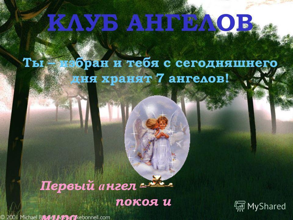 KЛУБ AНГЕЛОВ Ты – избран и тебя с сегодняшнего дня хранят 7 ангелов! Первый а нгел – покоя и мира