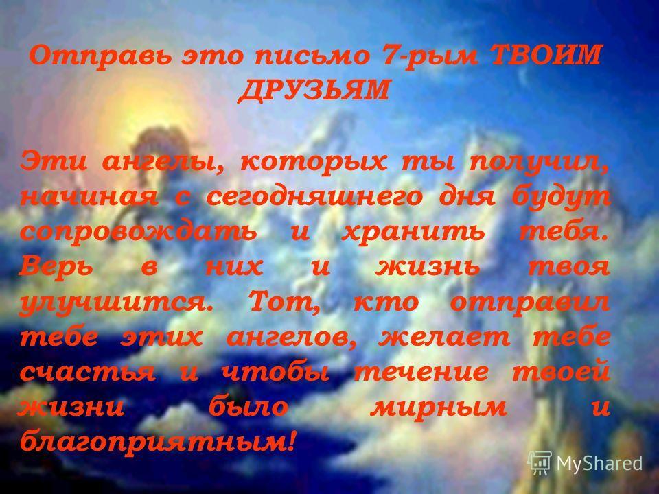 Отправь это письмо 7-рым ТВОИМ ДРУЗЬЯМ Эти ангелы, которых ты получил, начиная с сегодняшнего дня будут сопровождать и хранить тебя. Верь в них и жизнь твоя улучшится. Тот, кто отправил тебе этих ангелов, желает тебе счастья и чтобы течение твоей жиз