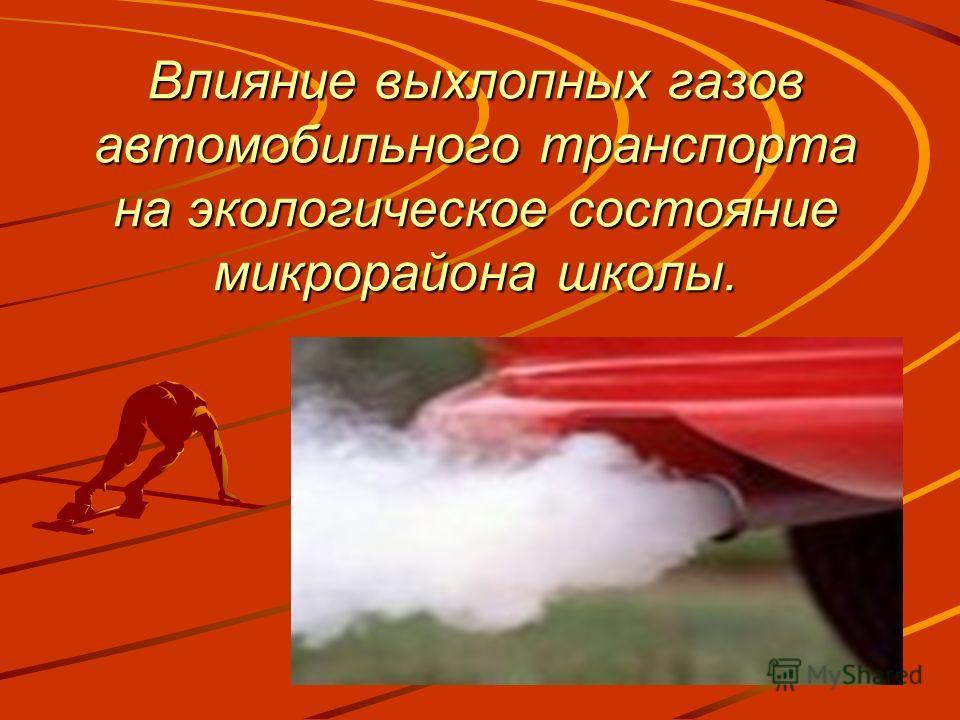 Влияние выхлопных газов автомобильного транспорта на экологическое состояние микрорайона школы.