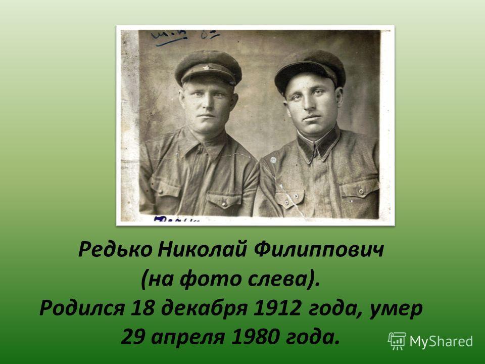 Редько Николай Филиппович (на фото слева). Родился 18 декабря 1912 года, умер 29 апреля 1980 года.
