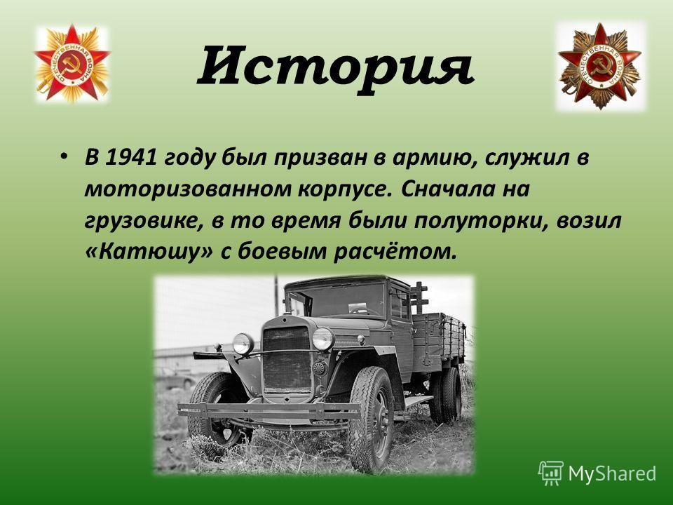 В 1941 году был призван в армию, служил в моторизованном корпусе. Сначала на грузовике, в то время были полуторки, возил «Катюшу» с боевым расчётом. История