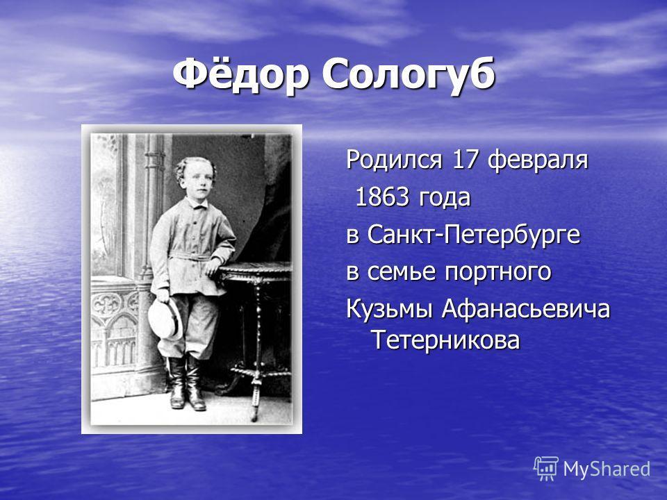 Фёдор Сологуб Родился 17 февраля 1863 года 1863 года в Санкт-Петербурге в семье портного Кузьмы Афанасьевича Тетерникова Кузьмы Афанасьевича Тетерникова