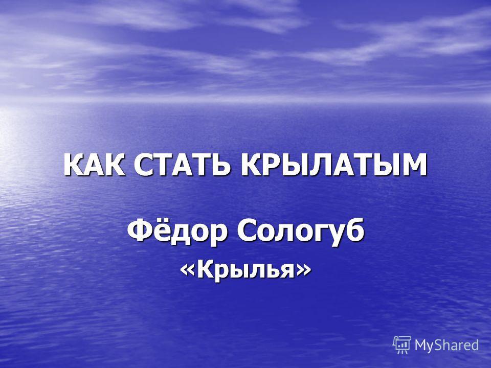 КАК СТАТЬ КРЫЛАТЫМ Фёдор Сологуб «Крылья»