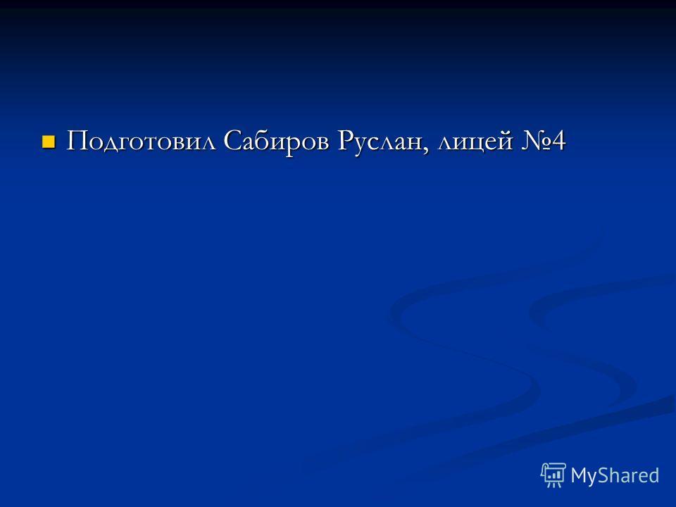 Подготовил Сабиров Руслан, лицей 4 Подготовил Сабиров Руслан, лицей 4