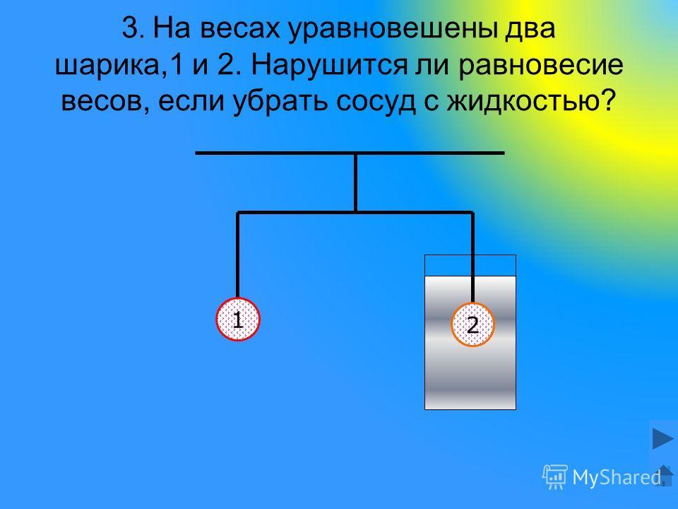3. На весах уравновешены два шарика,1 и 2. Нарушится ли равновесие весов, если убрать сосуд с жидкостью? 1 2
