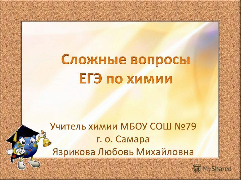 Учитель химии МБОУ СОШ 79 г. о. Самара Язрикова Любовь Михайловна