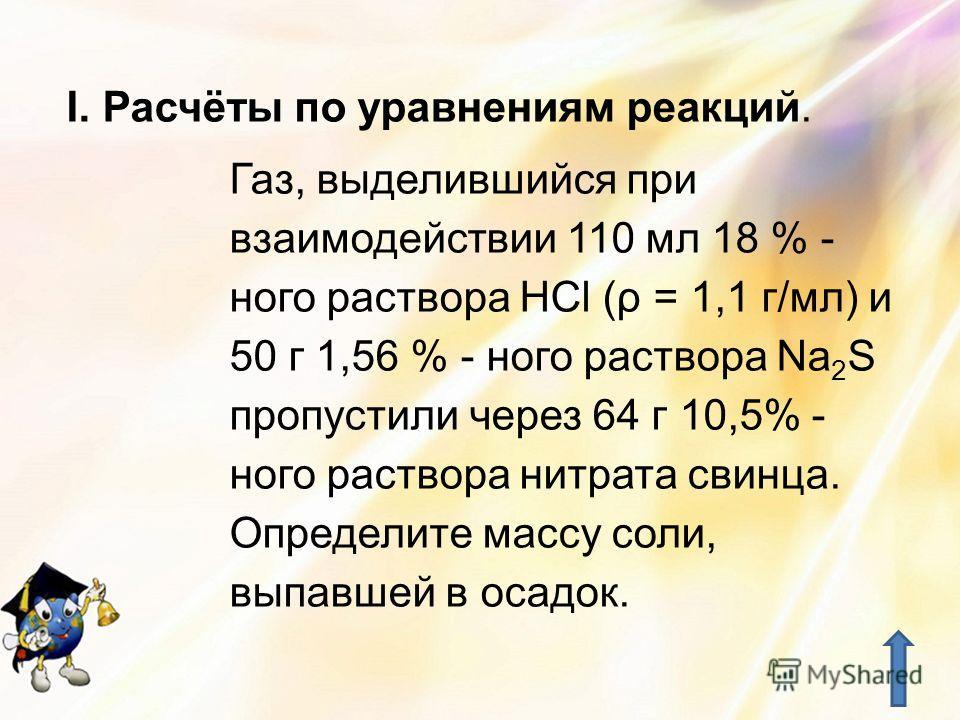 I.Расчёты по уравнениям реакций. Газ, выделившийся при взаимодействии 110 мл 18 % - ного раствора HCl (ρ = 1,1 г/мл) и 50 г 1,56 % - ного раствора Na 2 S пропустили через 64 г 10,5% - ного раствора нитрата свинца. Определите массу соли, выпавшей в ос