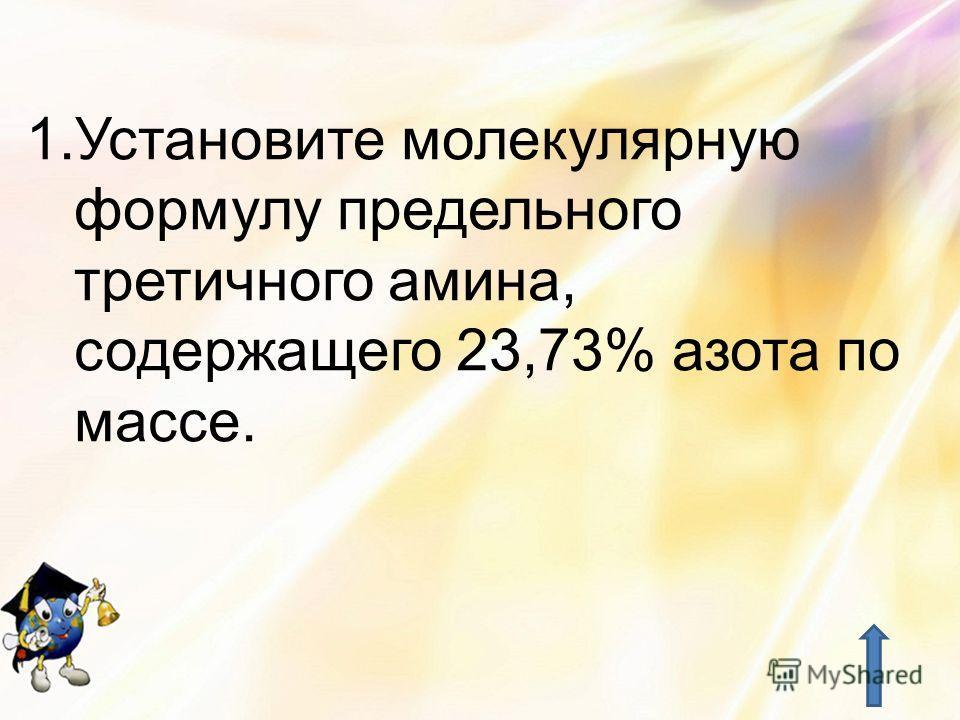 1.Установите молекулярную формулу предельного третичного амина, содержащего 23,73% азота по массе.
