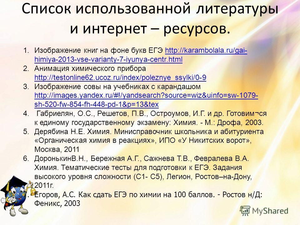Список использованной литературы и интернет – ресурсов. 1.Изображение книг на фоне букв ЕГЭ http://karambolala.ru/gai- himiya-2013-vse-varianty-7-iyunya-centr.htmlhttp://karambolala.ru/gai- himiya-2013-vse-varianty-7-iyunya-centr.html 2.Анимация хими