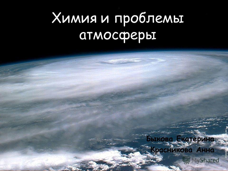 Химия и проблемы атмосферы Быкова Екатерина Красникова Анна
