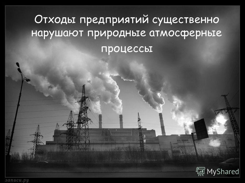 Отходы предприятий существенно нарушают природные атмосферные процессы