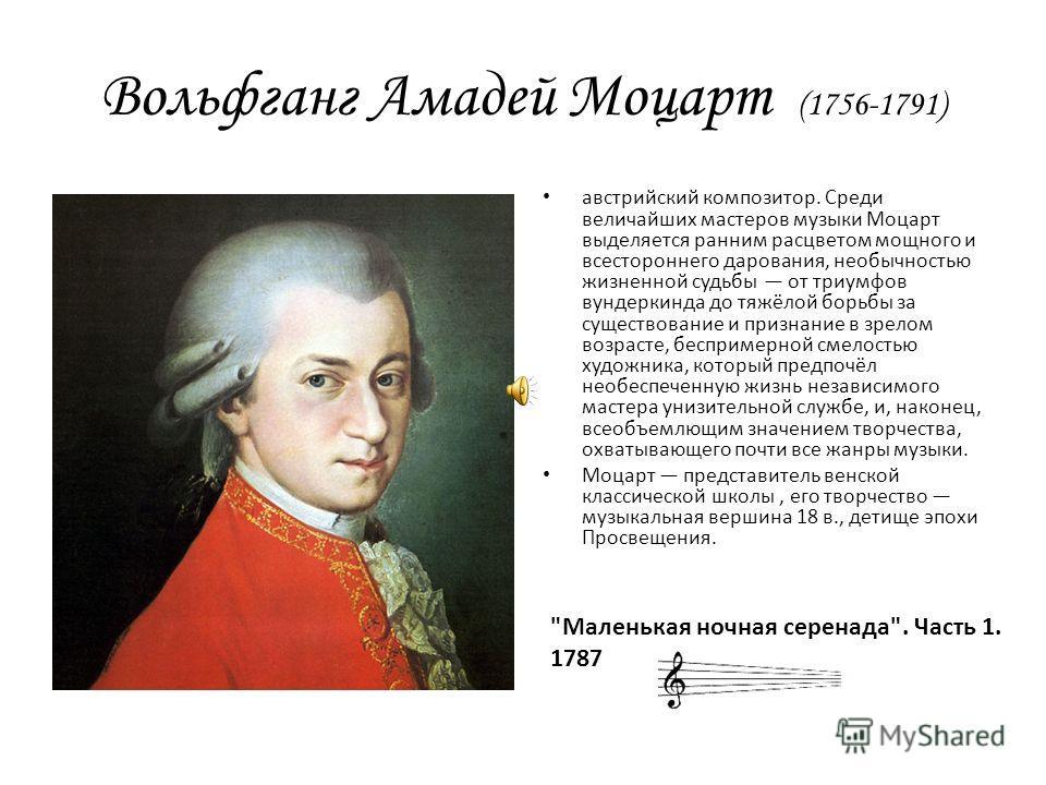 Вольфганг Амадей Моцарт (1756-1791) австрийский композитор. Среди величайших мастеров музыки Моцарт выделяется ранним расцветом мощного и всестороннего дарования, необычностью жизненной судьбы от триумфов вундеркинда до тяжёлой борьбы за существовани