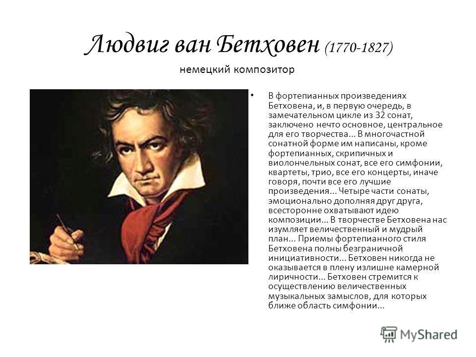 Людвиг ван Бетховен (1770-1827) В фортепианных произведениях Бетховена, и, в первую очередь, в замечательном цикле из 32 сонат, заключено нечто основное, центральное для его творчества... В многочастной сонатной форме им написаны, кроме фортепианных,
