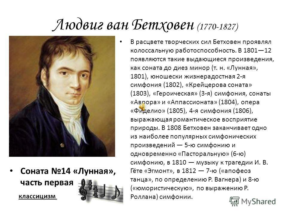 Соната 14 «Лунная», часть первая В расцвете творческих сил Бетховен проявлял колоссальную работоспособность. В 180112 появляются такие выдающиеся произведения, как соната до диез минор (т. н. «Лунная», 1801), юношески жизнерадостная 2-я симфония (180